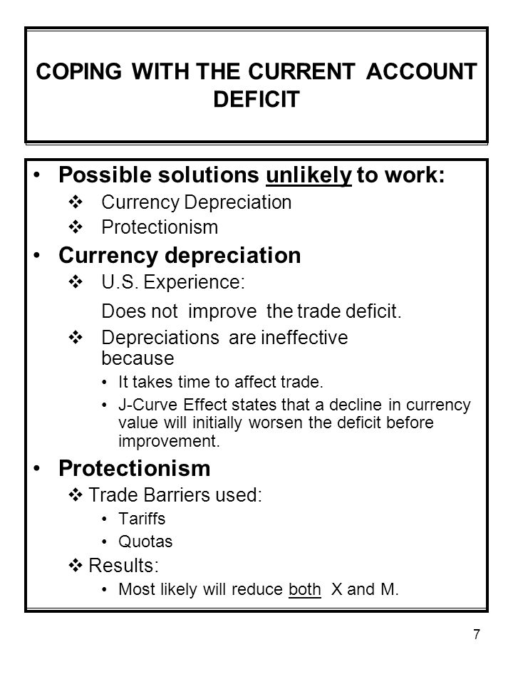 7 COPING WITH THE CURRENT ACCOUNT DEFICIT Possible solutions unlikely to work:  Currency Depreciation  Protectionism Currency depreciation  U.S.