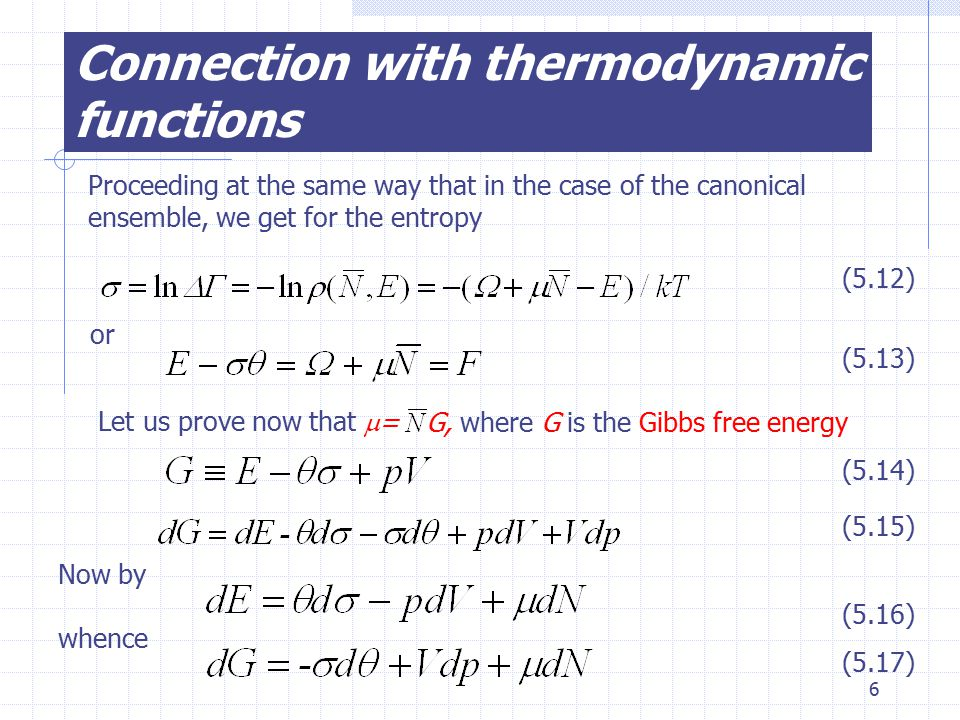 6 Connection with thermodynamic functions Proceeding at the same way that in the case of the canonical ensemble, we get for the entropy (5.12) (5.13) or G, where G is the Gibbs free energy (5.14) (5.15) Now by (5.16) whence (5.17) Let us prove now that  =