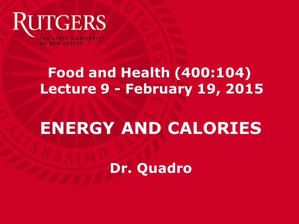 Food and Health (400:104) Lecture 9 - February 19, 2015 ENERGY AND CALORIES Dr. Quadro
