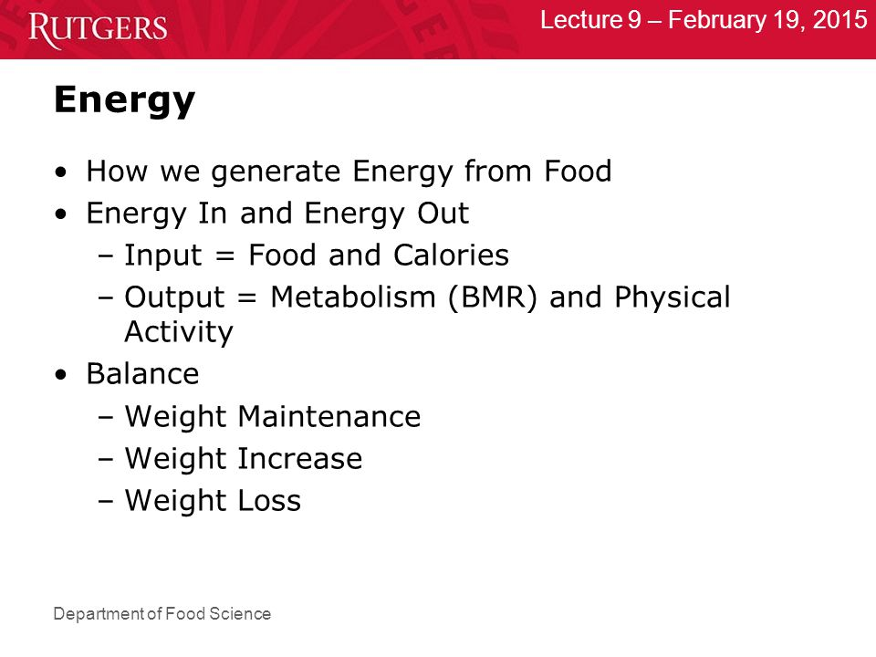 Department of Food Science Lecture 9 – February 19, 2015 Energy How we generate Energy from Food Energy In and Energy Out –Input = Food and Calories –Output = Metabolism (BMR) and Physical Activity Balance –Weight Maintenance –Weight Increase –Weight Loss