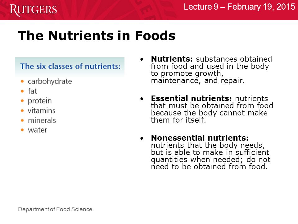 Department of Food Science Lecture 9 – February 19, 2015 The Nutrients in Foods Nutrients: substances obtained from food and used in the body to promote growth, maintenance, and repair.