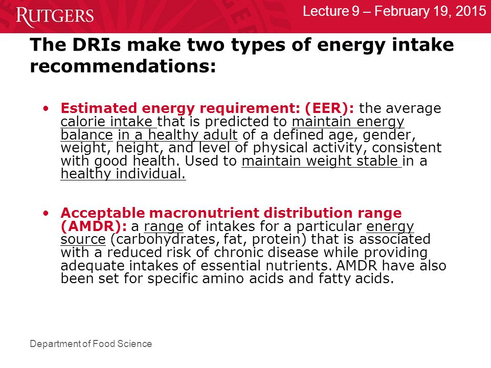 Department of Food Science Lecture 9 – February 19, 2015 The DRIs make two types of energy intake recommendations: Estimated energy requirement: (EER): the average calorie intake that is predicted to maintain energy balance in a healthy adult of a defined age, gender, weight, height, and level of physical activity, consistent with good health.