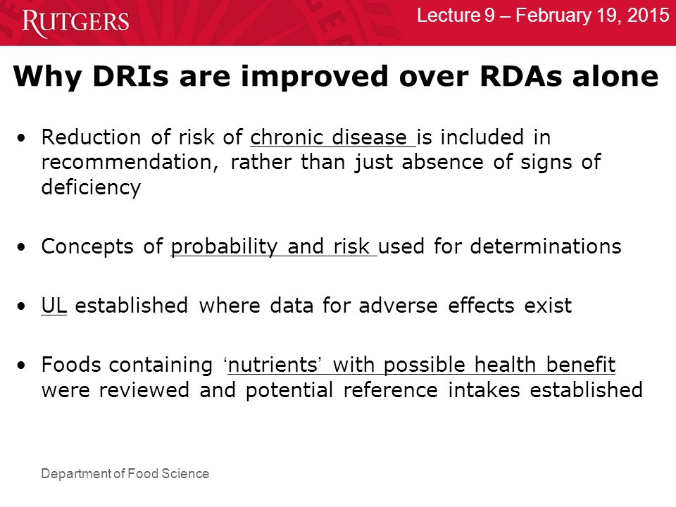 Department of Food Science Lecture 9 – February 19, 2015 Why DRIs are improved over RDAs alone Reduction of risk of chronic disease is included in recommendation, rather than just absence of signs of deficiency Concepts of probability and risk used for determinations UL established where data for adverse effects exist Foods containing ' nutrients ' with possible health benefit were reviewed and potential reference intakes established