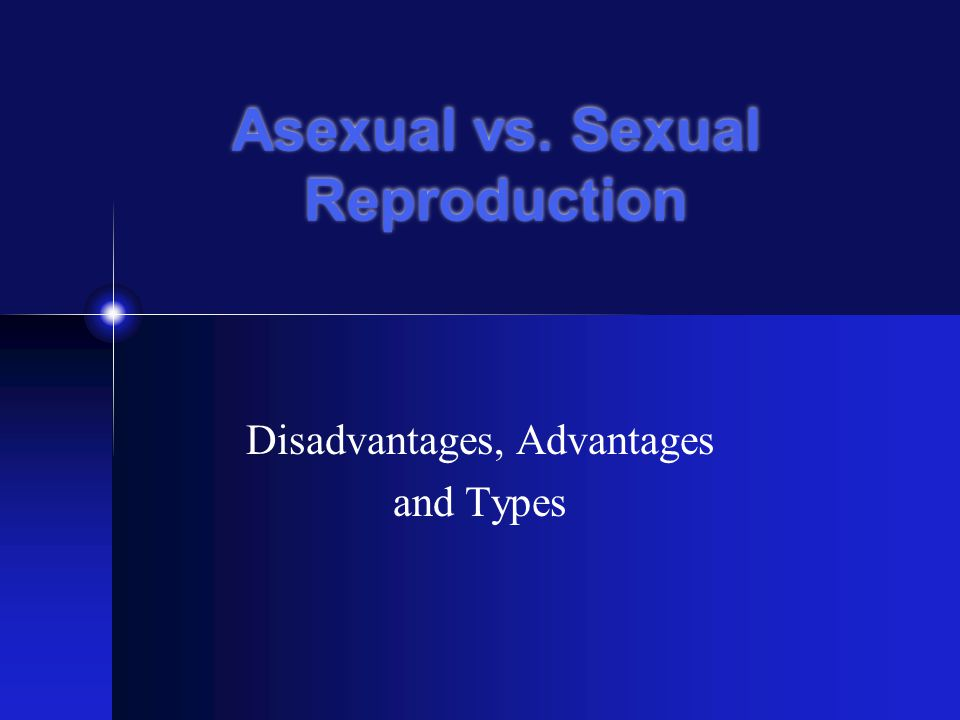 Asexual vs. Sexual Reproduction Disadvantages, Advantages and Types