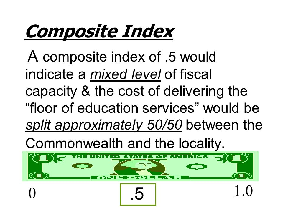 "Composite Index A composite index of.5 would indicate a mixed level of fiscal capacity & the cost of delivering the ""floor of education services"" woul"