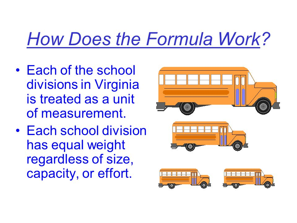 How Does the Formula Work? Each of the school divisions in Virginia is treated as a unit of measurement. Each school division has equal weight regardl