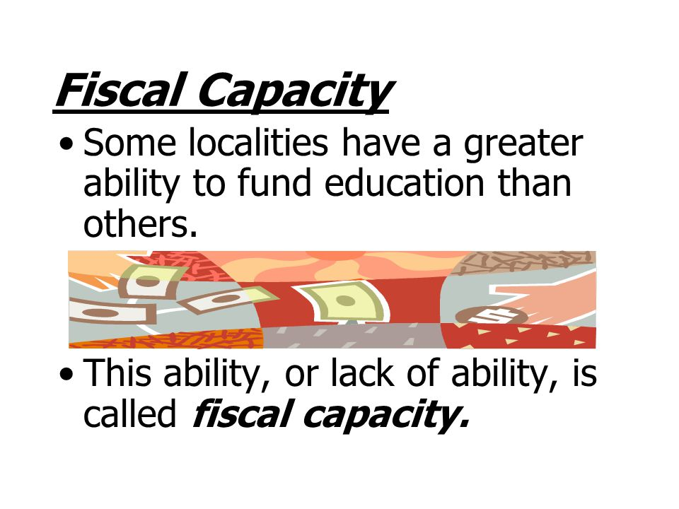 Fiscal Capacity Some localities have a greater ability to fund education than others.