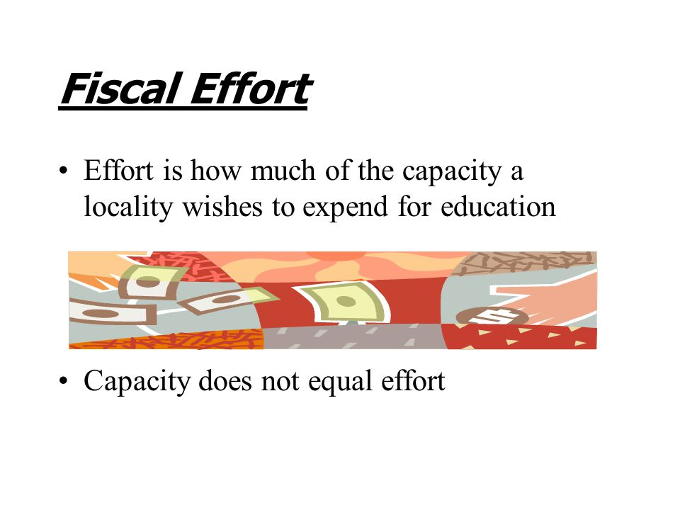 Fiscal Effort Effort is how much of the capacity a locality wishes to expend for education Capacity does not equal effort