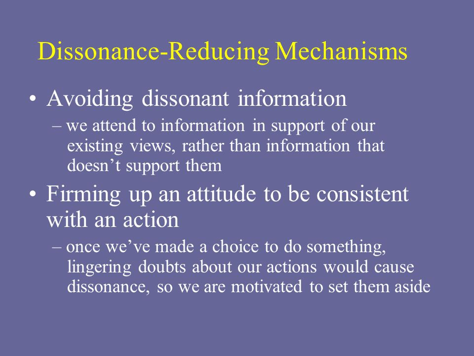 Dissonance-Reducing Mechanisms Avoiding dissonant information – we attend to information in support of our existing views, rather than information that doesn't support them Firming up an attitude to be consistent with an action – once we've made a choice to do something, lingering doubts about our actions would cause dissonance, so we are motivated to set them aside