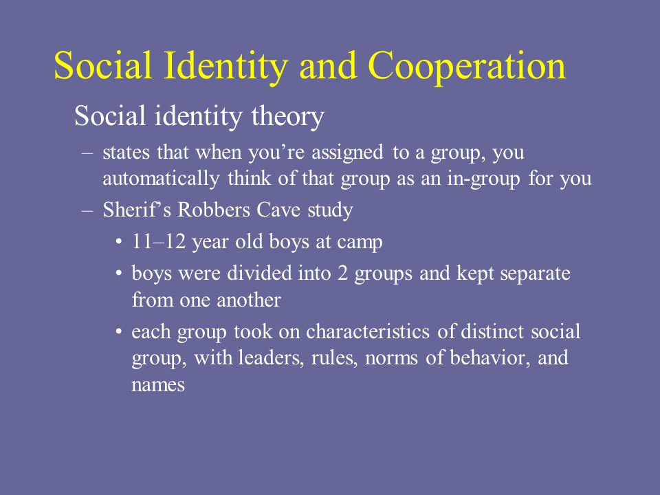 Social Identity and Cooperation Social identity theory –states that when you're assigned to a group, you automatically think of that group as an in-group for you –Sherif's Robbers Cave study 11–12 year old boys at camp boys were divided into 2 groups and kept separate from one another each group took on characteristics of distinct social group, with leaders, rules, norms of behavior, and names