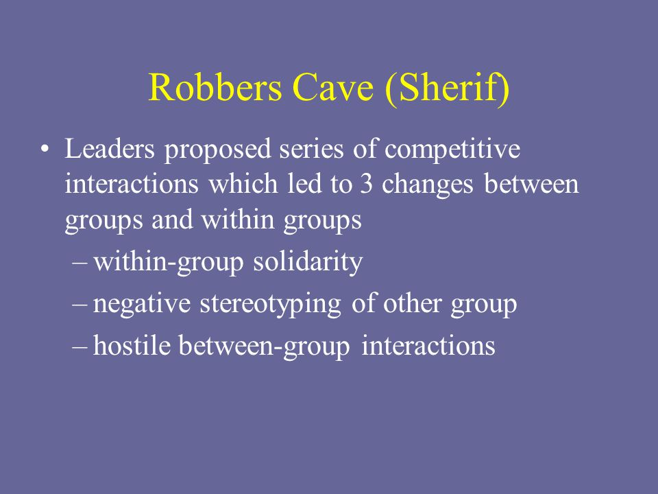 Robbers Cave (Sherif) Leaders proposed series of competitive interactions which led to 3 changes between groups and within groups –within-group solidarity –negative stereotyping of other group –hostile between-group interactions