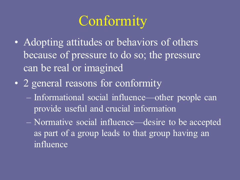 Conformity Adopting attitudes or behaviors of others because of pressure to do so; the pressure can be real or imagined 2 general reasons for conformity –Informational social influence—other people can provide useful and crucial information –Normative social influence—desire to be accepted as part of a group leads to that group having an influence