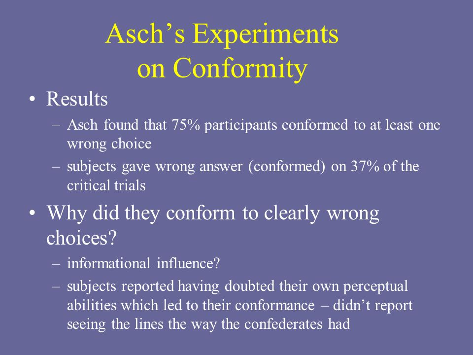 Asch's Experiments on Conformity Results –Asch found that 75% participants conformed to at least one wrong choice –subjects gave wrong answer (conformed) on 37% of the critical trials Why did they conform to clearly wrong choices.