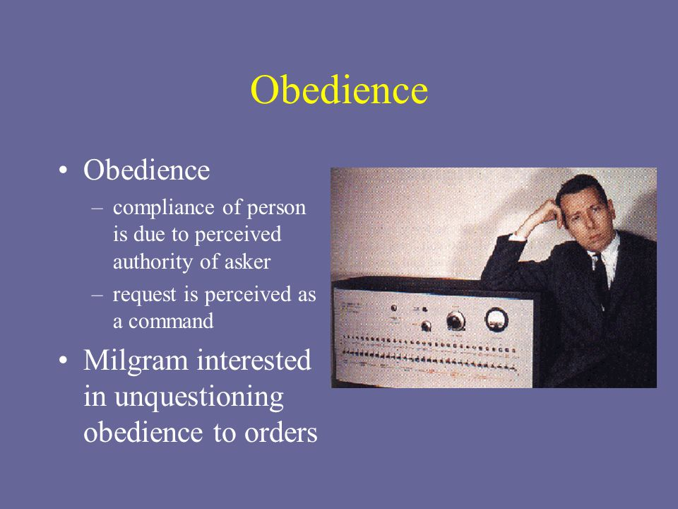 Obedience –compliance of person is due to perceived authority of asker –request is perceived as a command Milgram interested in unquestioning obedience to orders