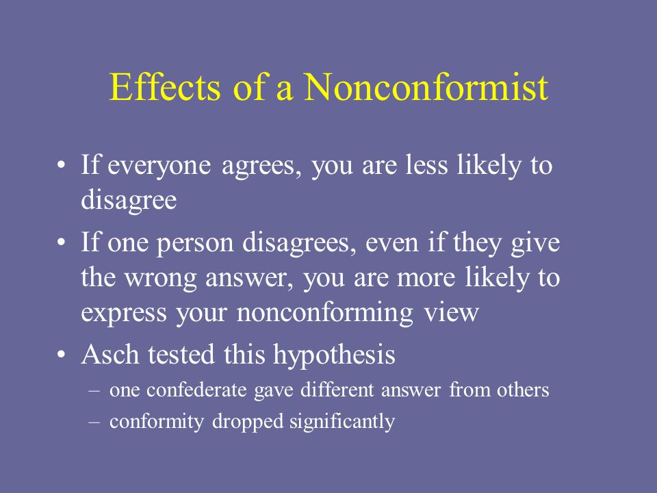 Effects of a Nonconformist If everyone agrees, you are less likely to disagree If one person disagrees, even if they give the wrong answer, you are more likely to express your nonconforming view Asch tested this hypothesis –one confederate gave different answer from others –conformity dropped significantly
