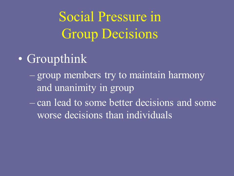 Social Pressure in Group Decisions Groupthink –group members try to maintain harmony and unanimity in group –can lead to some better decisions and some worse decisions than individuals