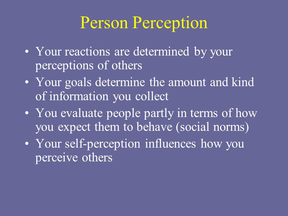 Person Perception Your reactions are determined by your perceptions of others Your goals determine the amount and kind of information you collect You evaluate people partly in terms of how you expect them to behave (social norms) Your self-perception influences how you perceive others