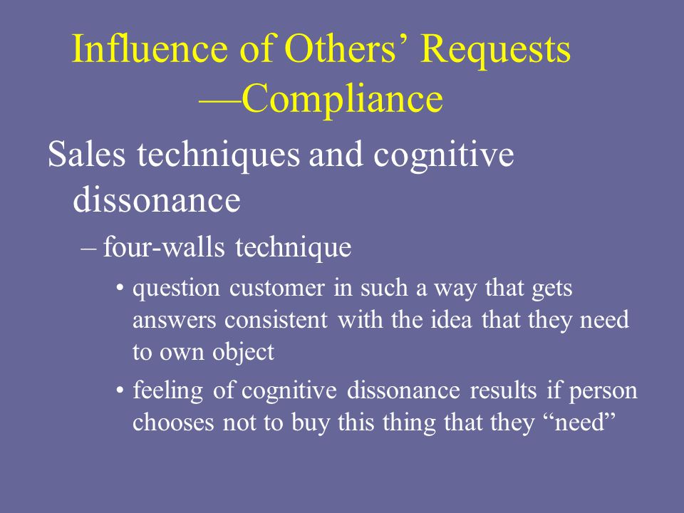 Influence of Others' Requests —Compliance Sales techniques and cognitive dissonance –four-walls technique question customer in such a way that gets answers consistent with the idea that they need to own object feeling of cognitive dissonance results if person chooses not to buy this thing that they need