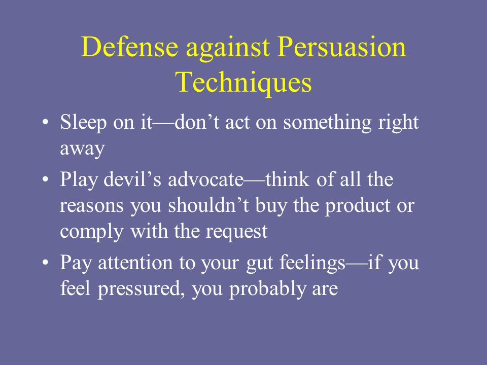 Defense against Persuasion Techniques Sleep on it—don't act on something right away Play devil's advocate—think of all the reasons you shouldn't buy the product or comply with the request Pay attention to your gut feelings—if you feel pressured, you probably are