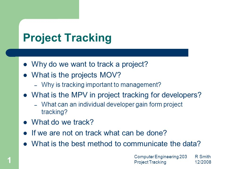 Computer Engineering 203 R Smith Project Tracking 12/2008 2 Why do we want to track a project.