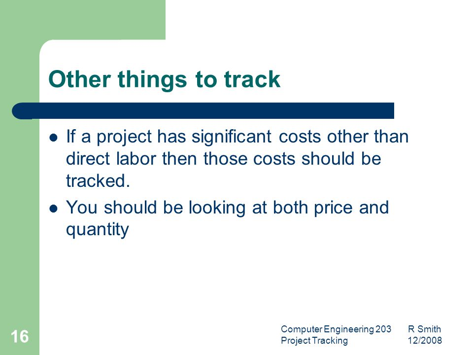 Computer Engineering 203 R Smith Project Tracking 12/2008 17 What Data is Required for Project Tracking Estimates Actual Size Defects Change Requests Actual Resources Expended