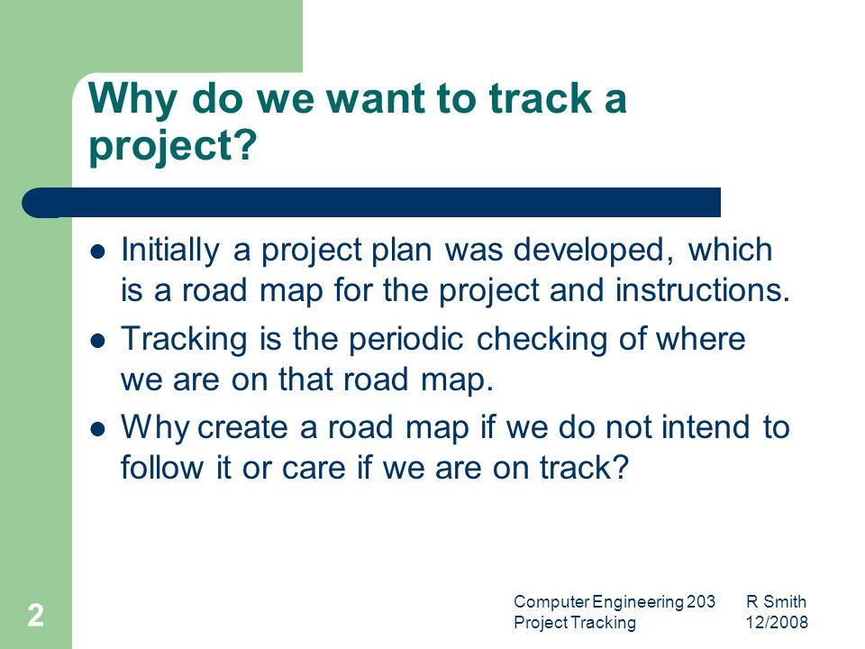 Computer Engineering 203 R Smith Project Tracking 12/2008 3 Why do we want to track a project.