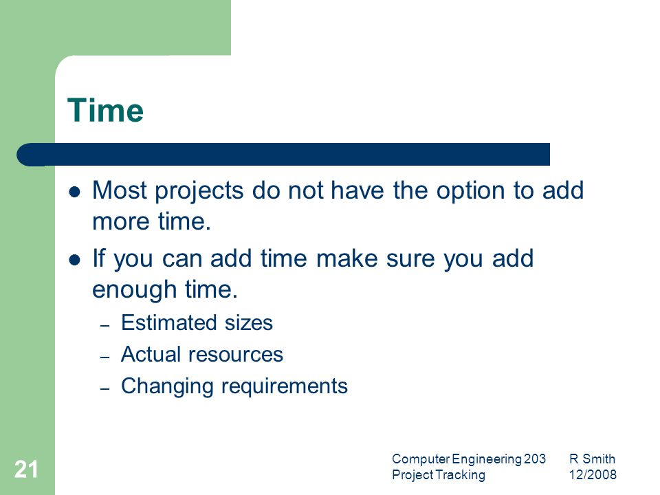 Computer Engineering 203 R Smith Project Tracking 12/2008 22 Function Reduce function if possible – Works best when functions are implemented in priority order Establish better control over changing requirements.