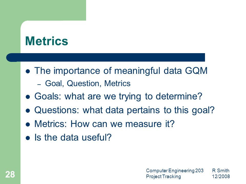 Computer Engineering 203 R Smith Project Tracking 12/2008 29 Metrics It is important to remember that our goal is to use the data we get through metrics gathering to make a decision.