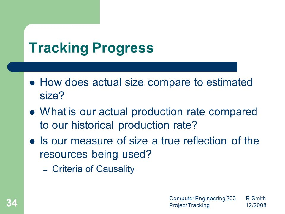 Computer Engineering 203 R Smith Project Tracking 12/2008 35 Tracking Progress Typical problems – Size Estimate incorrect – Production Rate incorrect – Resources expected not available – Dependent milestones not fully met Each of these problems would appear as a schedule slip, but the corrective action for each is different.