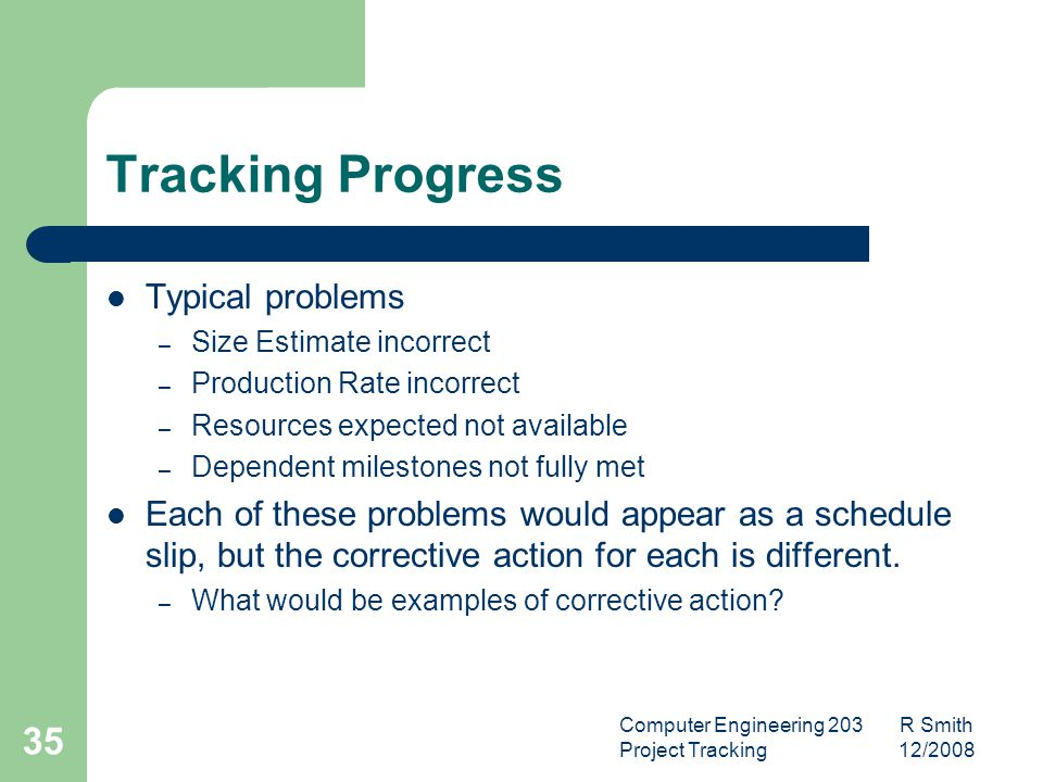 Computer Engineering 203 R Smith Project Tracking 12/2008 36 Defect Tracking What can we do with the defect tracking information.
