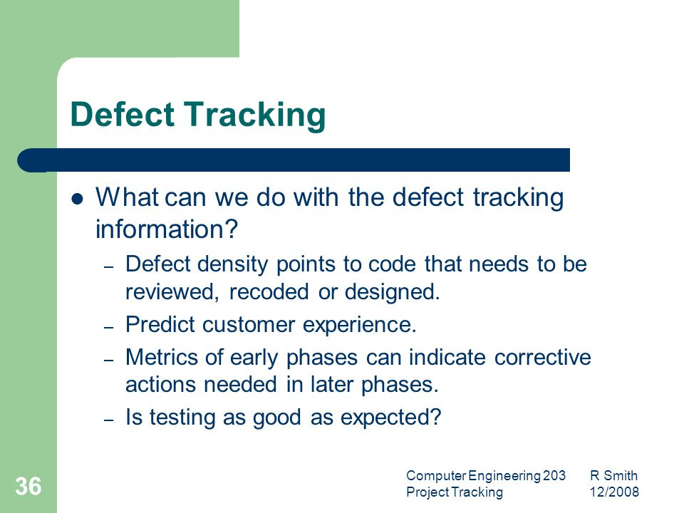 Computer Engineering 203 R Smith Project Tracking 12/2008 37 Defect Tracking Defect Density – By code module, feature or function – Determine where resources should be focused to achieve the greatest results.