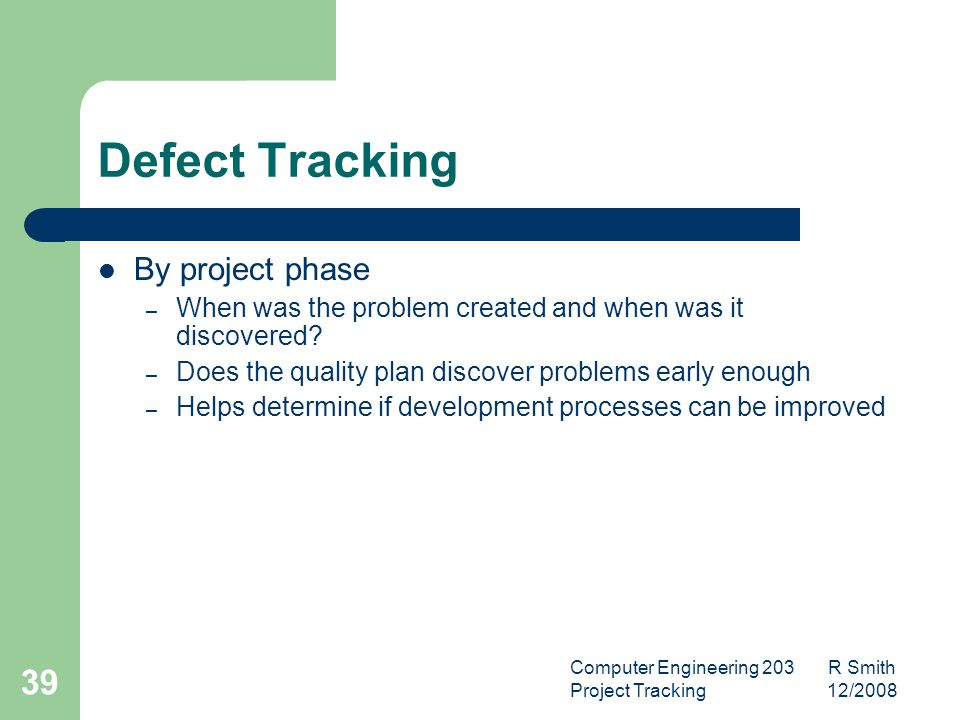 Computer Engineering 203 R Smith Project Tracking 12/2008 40 Process Improvement Process improvement drives most metrics programs yet the improvement process is rarely the focus of study itself.