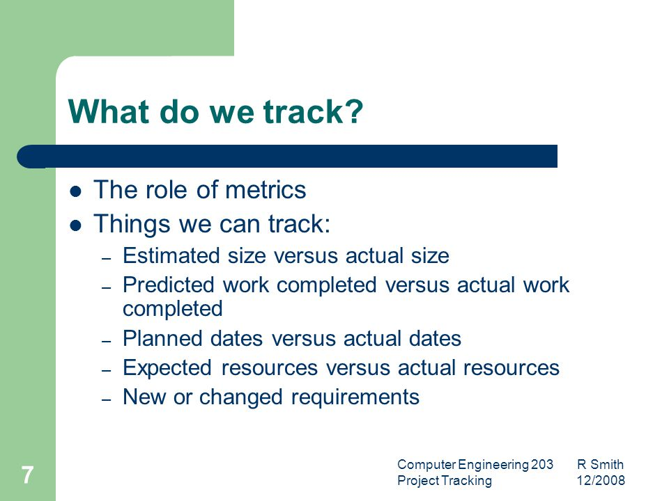 Computer Engineering 203 R Smith Project Tracking 12/2008 8 What do we track.