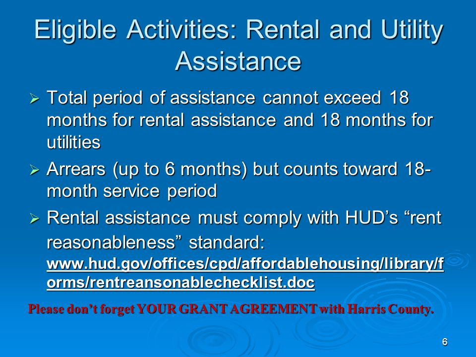 Eligible Activities: Rental and Utility Assistance  Total period of assistance cannot exceed 18 months for rental assistance and 18 months for utilities  Arrears (up to 6 months) but counts toward 18- month service period  Rental assistance must comply with HUD's rent reasonableness standard: www.hud.gov/offices/cpd/affordablehousing/library/f orms/rentreansonablechecklist.doc 6 Please don't forget YOUR GRANT AGREEMENT with Harris County.