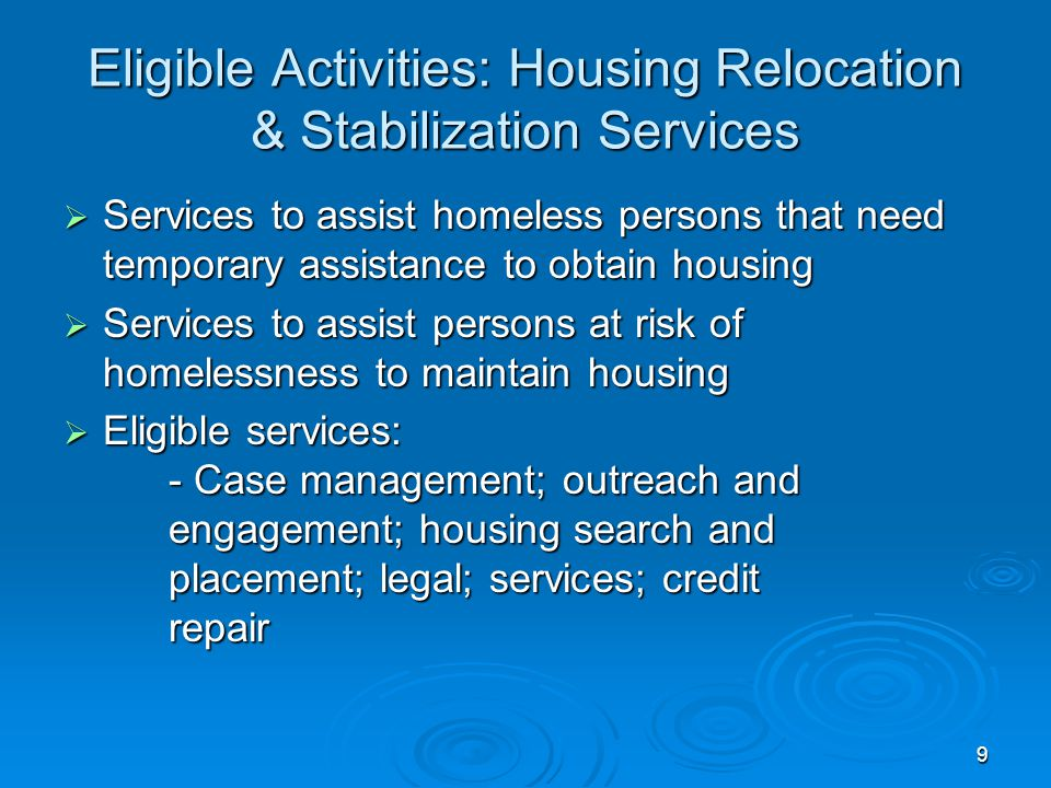 Eligible Activities: Housing Relocation & Stabilization Services  Services to assist homeless persons that need temporary assistance to obtain housing  Services to assist persons at risk of homelessness to maintain housing  Eligible services: - Case management; outreach and engagement; housing search and placement; legal; services; credit repair 9