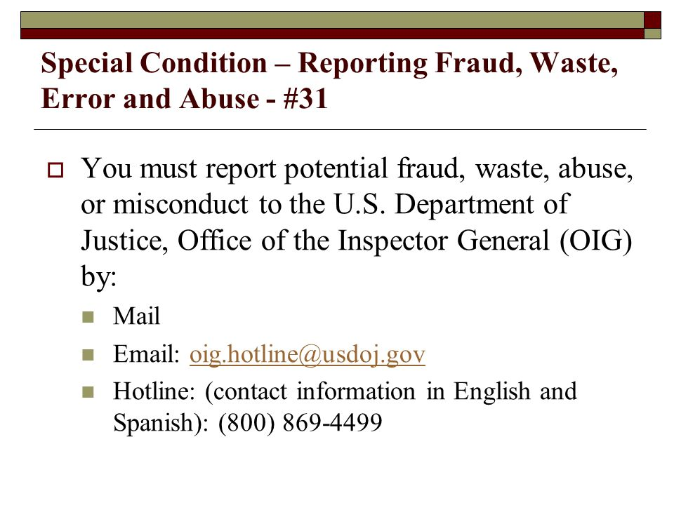 Special Condition – Reporting Fraud, Waste, Error and Abuse - #31  Misuse of grant funds may result in a range of penalties, including suspension of current and future funds, suspensions or debarment from federal grants, recoupment of monies provided under a grant, and civil and/or criminal penalties.