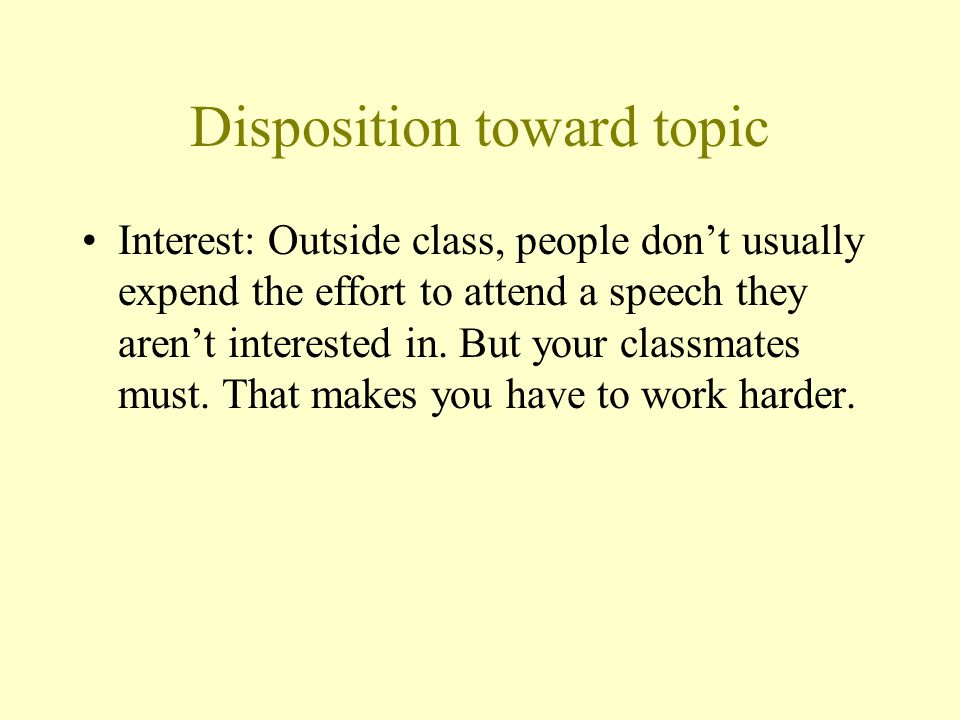 Disposition toward topic Interest: Outside class, people don't usually expend the effort to attend a speech they aren't interested in. But your classm