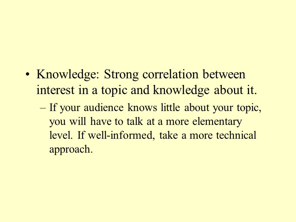 Knowledge: Strong correlation between interest in a topic and knowledge about it. –If your audience knows little about your topic, you will have to ta