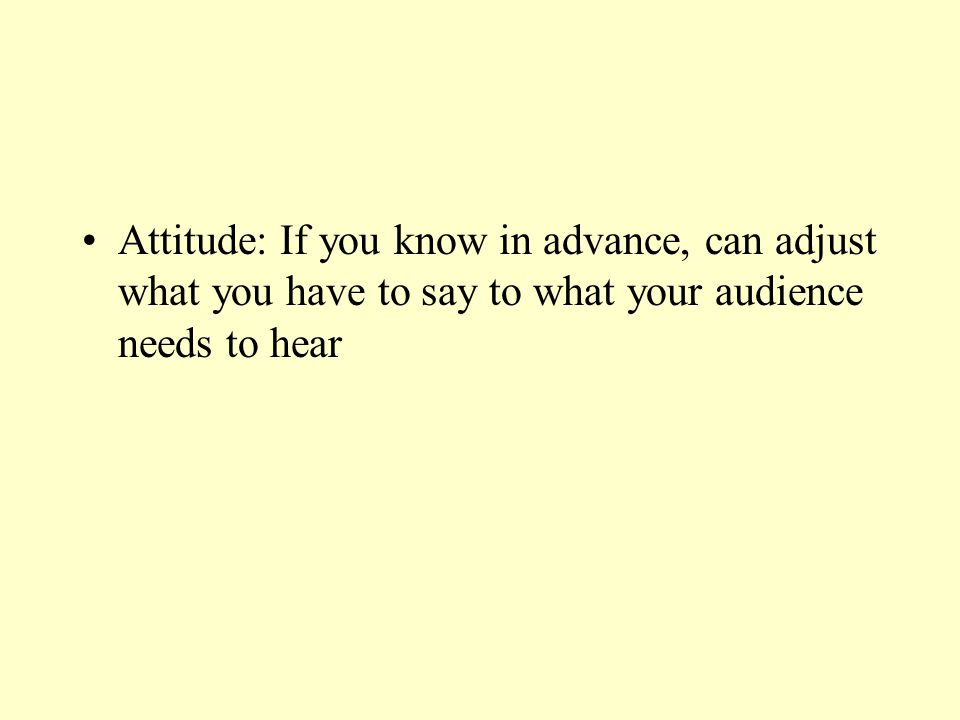 Attitude: If you know in advance, can adjust what you have to say to what your audience needs to hear