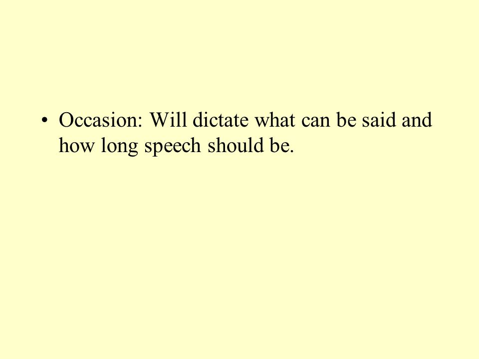 Occasion: Will dictate what can be said and how long speech should be.