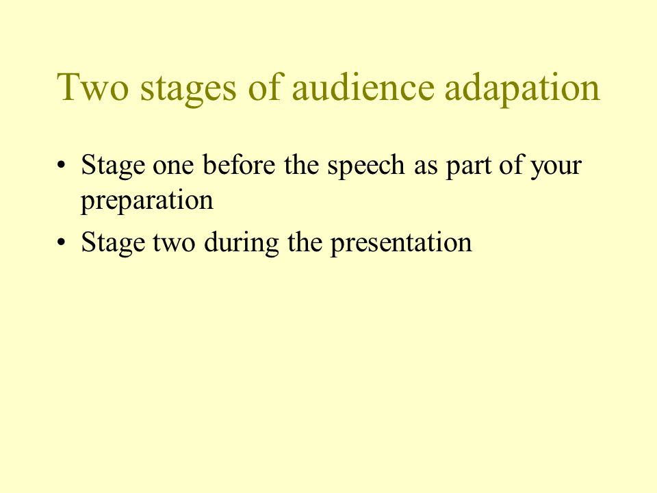 Two stages of audience adapation Stage one before the speech as part of your preparation Stage two during the presentation