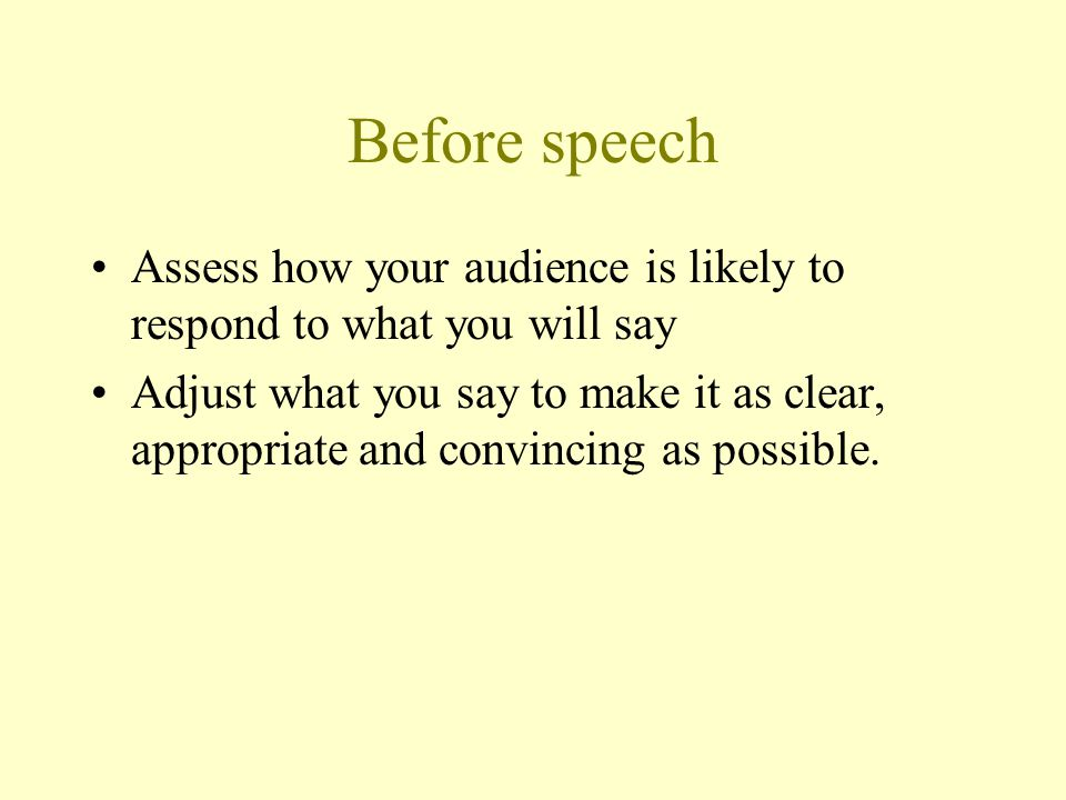Before speech Assess how your audience is likely to respond to what you will say Adjust what you say to make it as clear, appropriate and convincing a