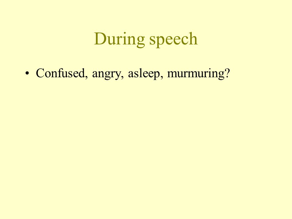 During speech Confused, angry, asleep, murmuring?