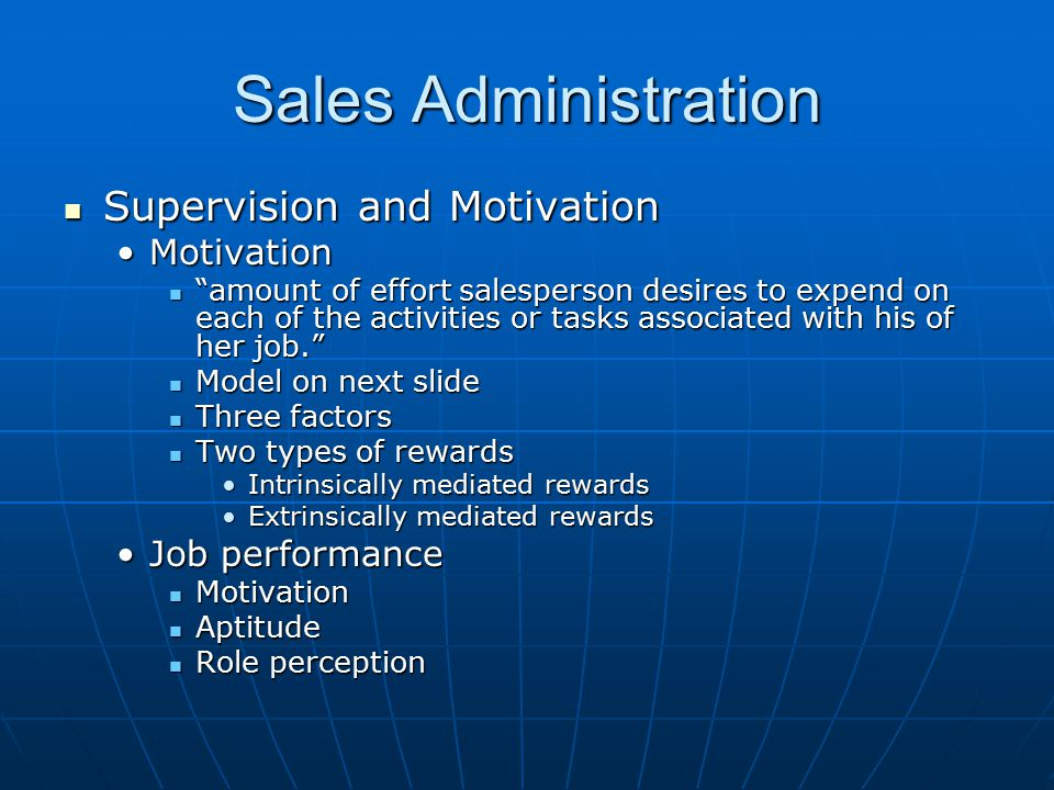 Sales Administration Supervision and Motivation Supervision and Motivation MotivationMotivation amount of effort salesperson desires to expend on each of the activities or tasks associated with his of her job. amount of effort salesperson desires to expend on each of the activities or tasks associated with his of her job. Model on next slide Model on next slide Three factors Three factors Two types of rewards Two types of rewards Intrinsically mediated rewardsIntrinsically mediated rewards Extrinsically mediated rewardsExtrinsically mediated rewards Job performanceJob performance Motivation Motivation Aptitude Aptitude Role perception Role perception