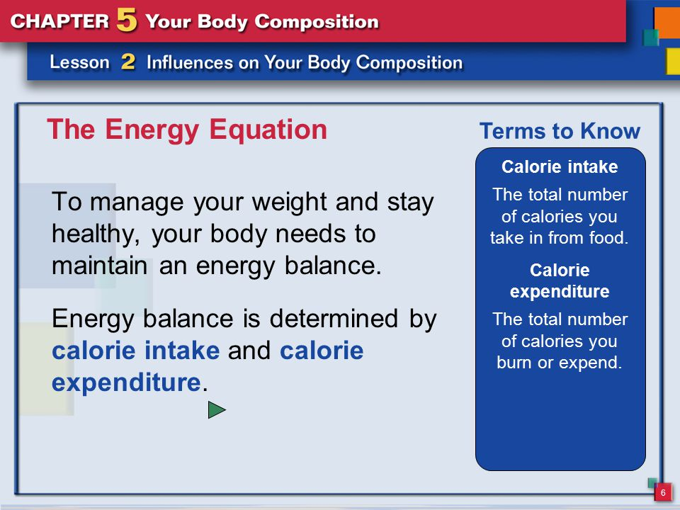 6 The Energy Equation To manage your weight and stay healthy, your body needs to maintain an energy balance. Calorie intake The total number of calori