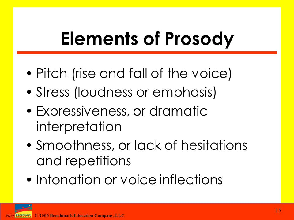 © 2006 Benchmark Education Company, LLC PD29 15 Elements of Prosody Pitch (rise and fall of the voice) Stress (loudness or emphasis) Expressiveness, o