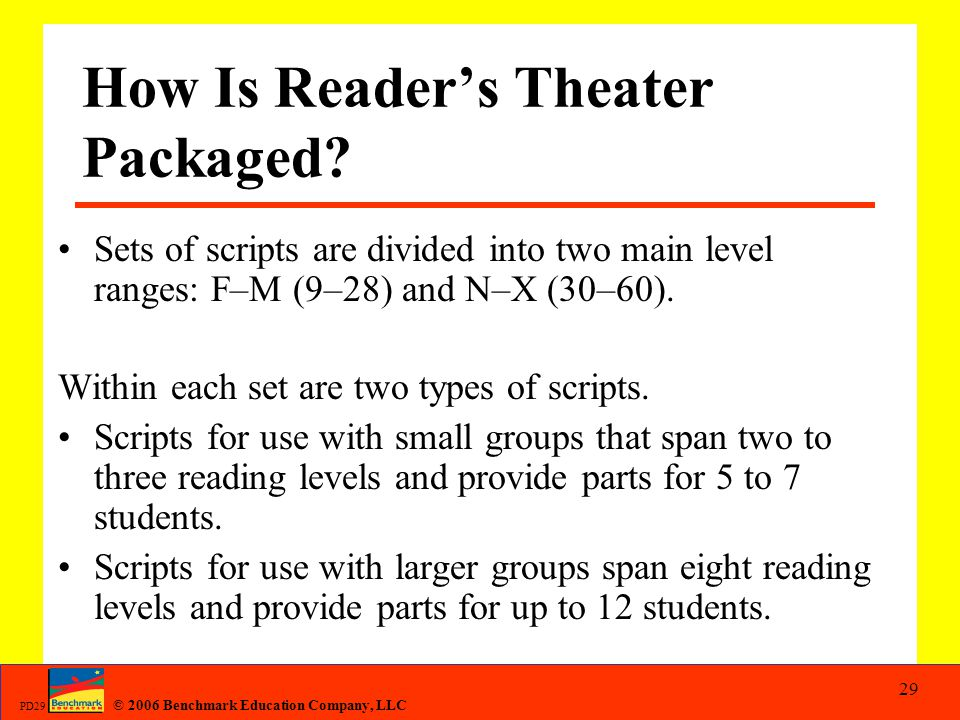 © 2006 Benchmark Education Company, LLC PD29 29 How Is Reader's Theater Packaged? Sets of scripts are divided into two main level ranges: F–M (9–28) a