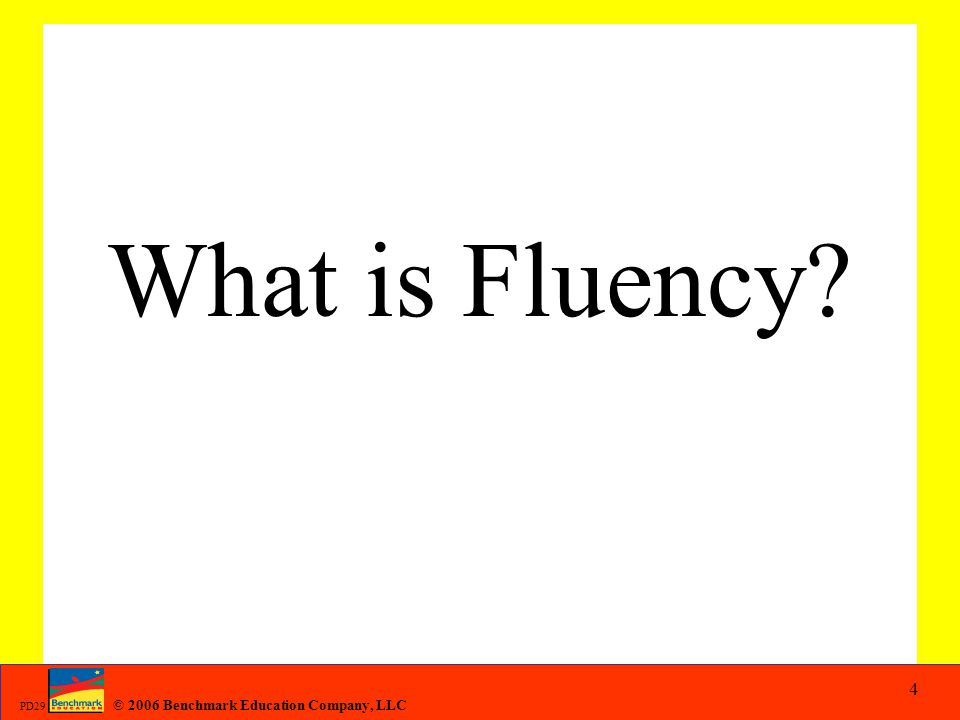 © 2006 Benchmark Education Company, LLC PD29 What is Fluency? 4