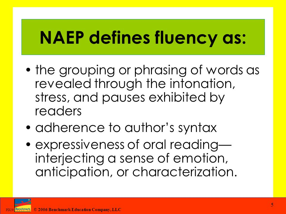 © 2006 Benchmark Education Company, LLC PD29 5 NAEP defines fluency as: the grouping or phrasing of words as revealed through the intonation, stress,