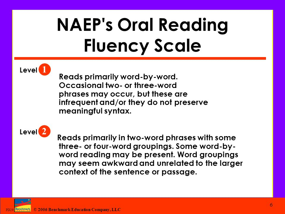 © 2006 Benchmark Education Company, LLC PD29 6 NAEP's Oral Reading Fluency Scale Reads primarily word-by-word. Occasional two- or three-word phrases m